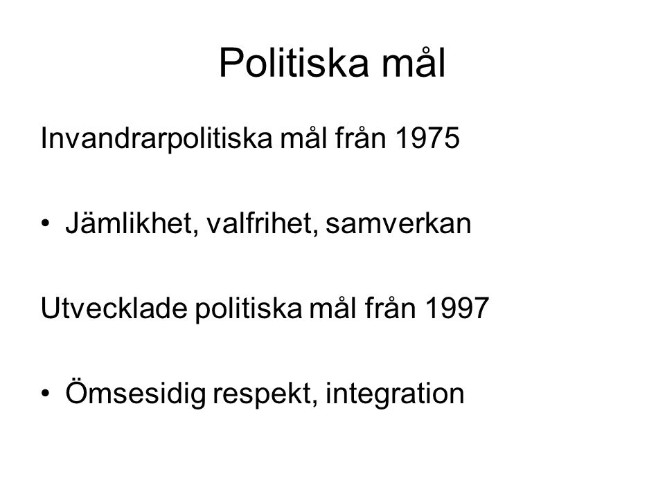 Politiska mål Invandrarpolitiska mål från 1975 Jämlikhet, valfrihet, samverkan Utvecklade politiska mål från 1997 Ömsesidig respekt, integration