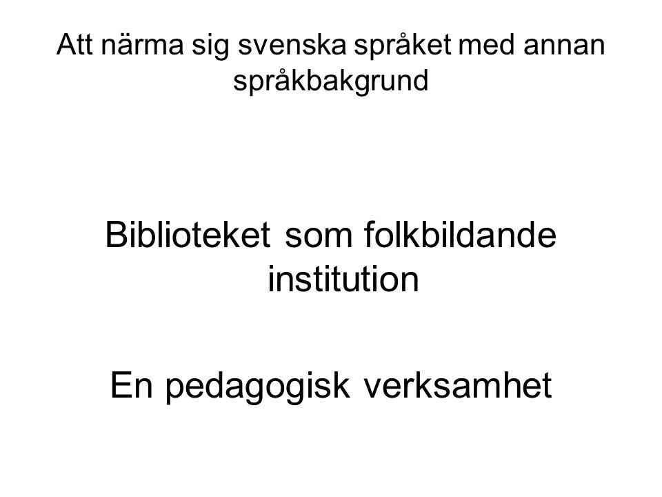 Att närma sig svenska språket med annan språkbakgrund Biblioteket som folkbildande institution En pedagogisk verksamhet