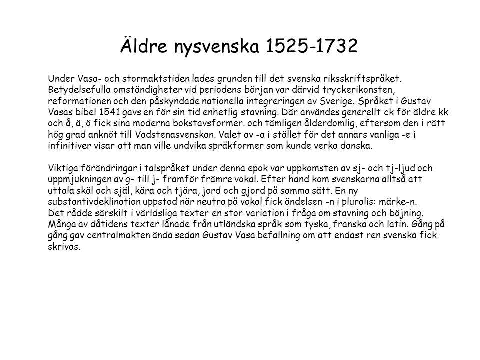 Äldre nysvenska 1525-1732 Under Vasa- och stormaktstiden lades grunden till det svenska riksskriftspråket. Betydelsefulla omständigheter vid periodens
