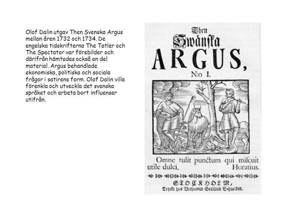 Olof Dalin utgav Then Svenska Argus mellan åren 1732 och 1734. De engelska tidskrifterna The Tatler och The Spectator var förebilder och därifrån hämt