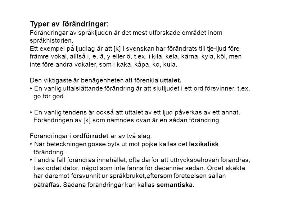 Fem minoritetsspråk Sedan den 1 april 2000 finns i Sverige fem officiellt erkända minoritetsspråk: finska samiska meänkieli (tidigare kallat tornedalsfinska) jiddisch romani chib (tidigare kallat zigenarspråk) De har alla talats länge i Sverige; finska och samiska lika länge som svenska.