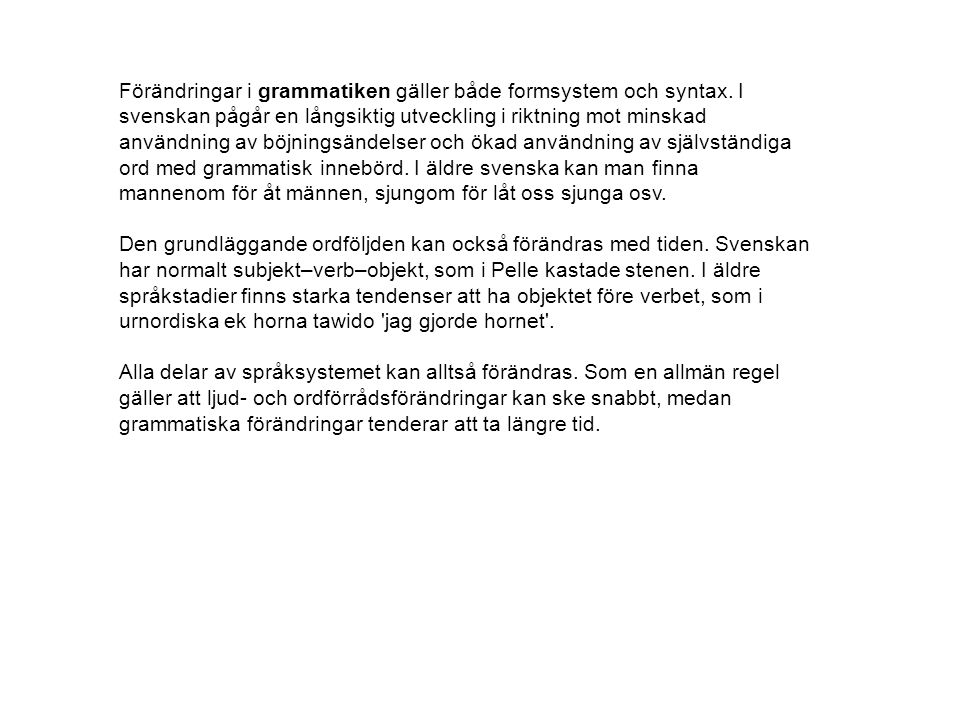 Förändringar i grammatiken gäller både formsystem och syntax. I svenskan pågår en långsiktig utveckling i riktning mot minskad användning av böjningsä