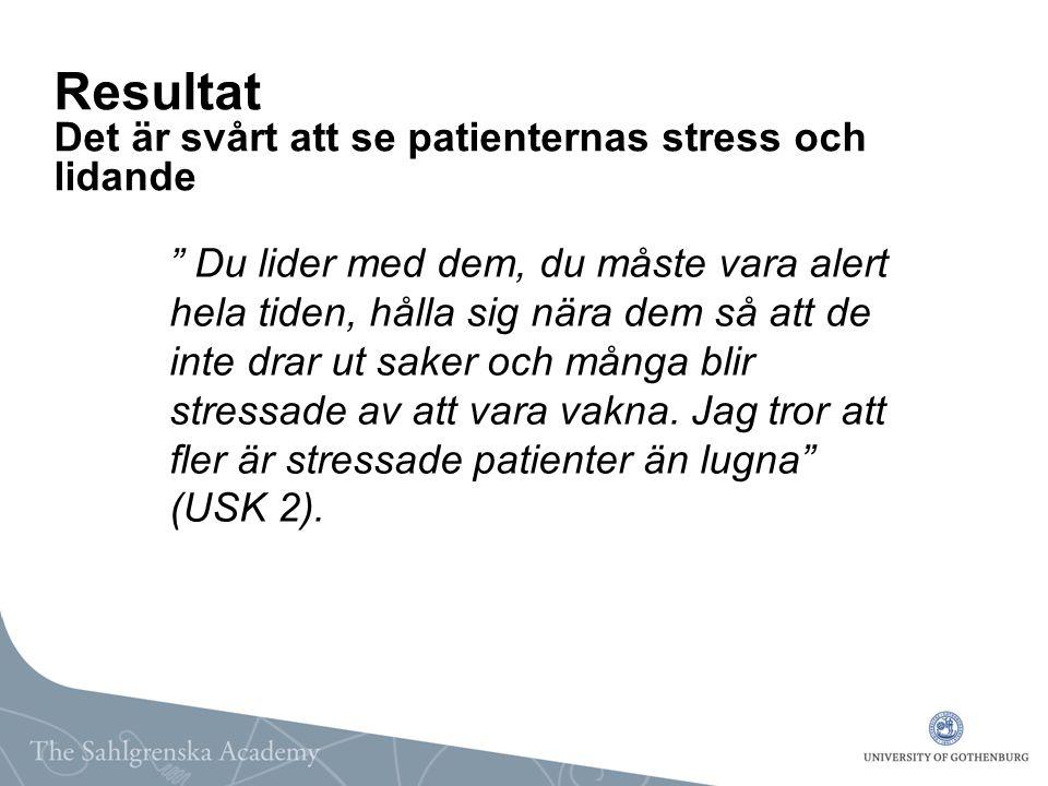 """Resultat Det är svårt att se patienternas stress och lidande """" Du lider med dem, du måste vara alert hela tiden, hålla sig nära dem så att de inte dra"""