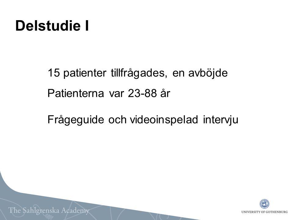 Delstudie I 15 patienter tillfrågades, en avböjde Patienterna var 23-88 år Frågeguide och videoinspelad intervju