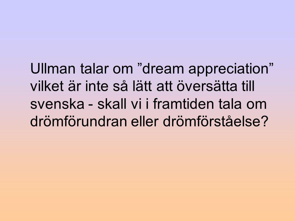 Ullman talar om dream appreciation vilket är inte så lätt att översätta till svenska - skall vi i framtiden tala om drömförundran eller drömförståelse?