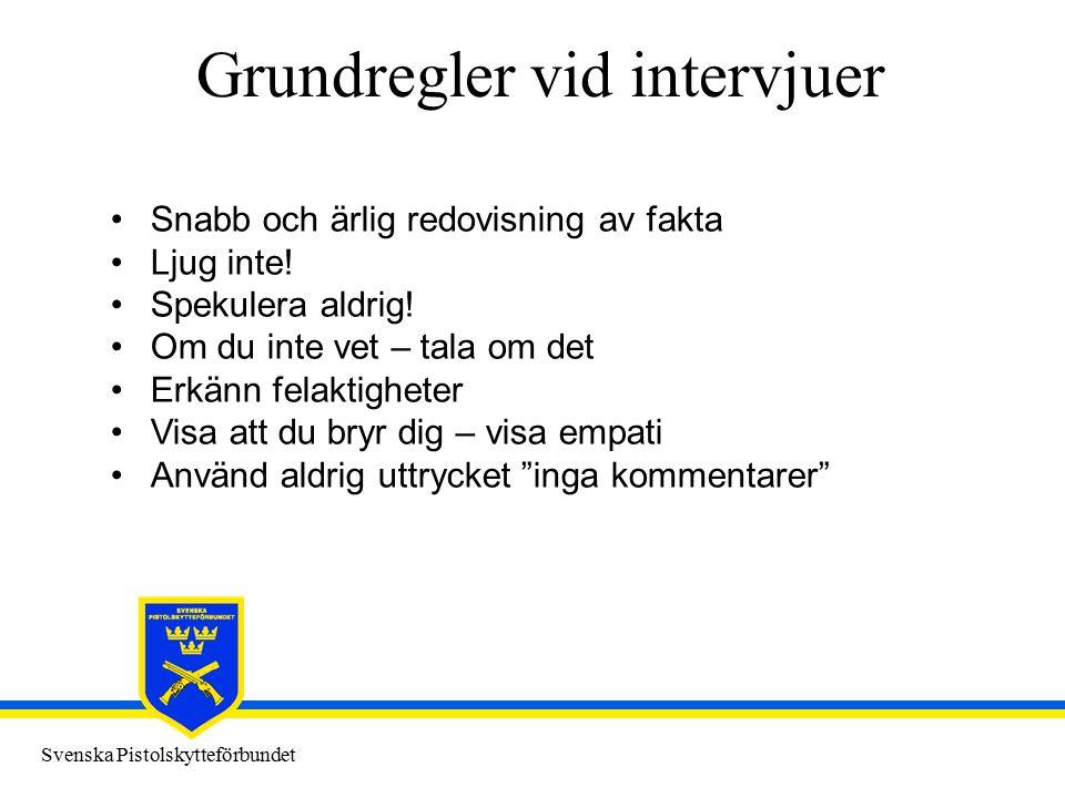 Svenska Pistolskytteförbundet Grundregler vid intervjuer Snabb och ärlig redovisning av fakta Ljug inte! Spekulera aldrig! Om du inte vet – tala om de