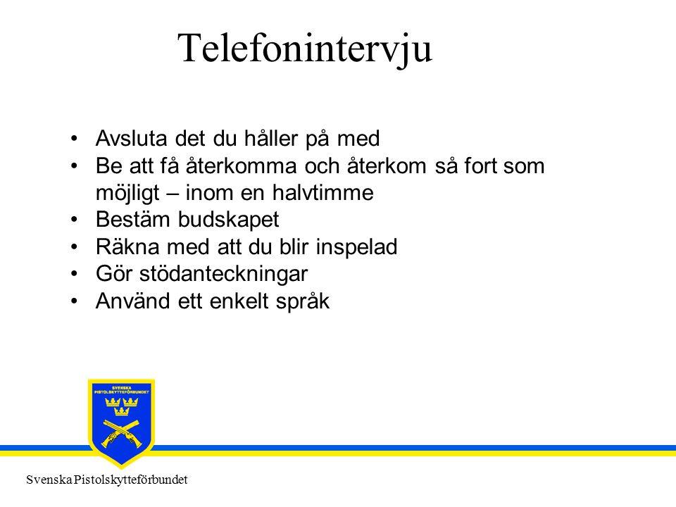 Svenska Pistolskytteförbundet Telefonintervju Avsluta det du håller på med Be att få återkomma och återkom så fort som möjligt – inom en halvtimme Bestäm budskapet Räkna med att du blir inspelad Gör stödanteckningar Använd ett enkelt språk