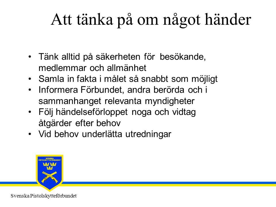 Svenska Pistolskytteförbundet Att tänka på om något händer Tänk alltid på säkerheten för besökande, medlemmar och allmänhet Samla in fakta i målet så