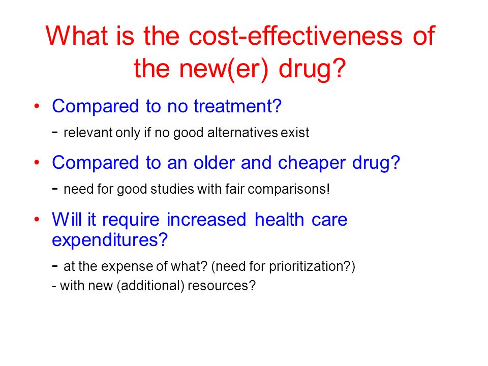 What is the cost-effectiveness of the new(er) drug? Compared to no treatment? - relevant only if no good alternatives exist Compared to an older and c