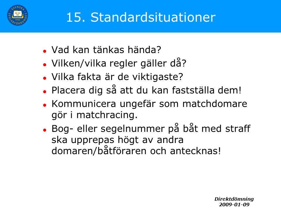 Direktdömning 2009-01-09 15. Standardsituationer Vad kan tänkas hända? Vilken/vilka regler gäller då? Vilka fakta är de viktigaste? Placera dig så att