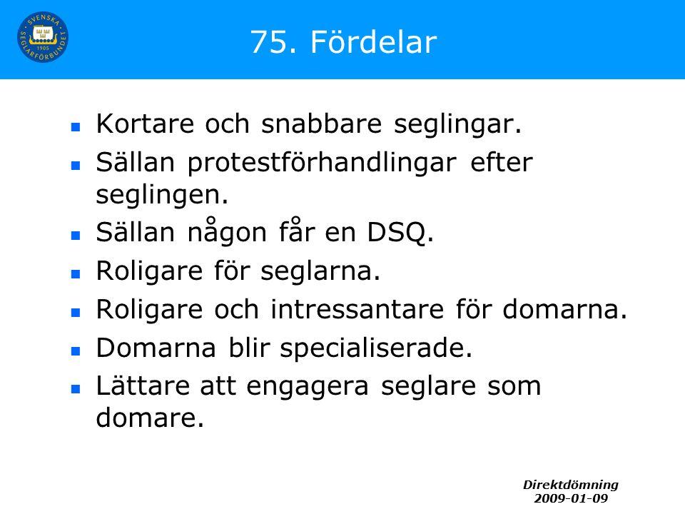Direktdömning 2009-01-09 75. Fördelar Kortare och snabbare seglingar. Sällan protestförhandlingar efter seglingen. Sällan någon får en DSQ. Roligare f
