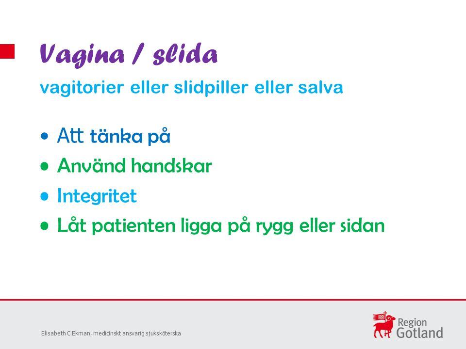 Att tänka på Använd handskar Integritet Låt patienten ligga på rygg eller sidan Vagina / slida vagitorier eller slidpiller eller salva Elisabeth C Ekman, medicinskt ansvarig sjuksköterska