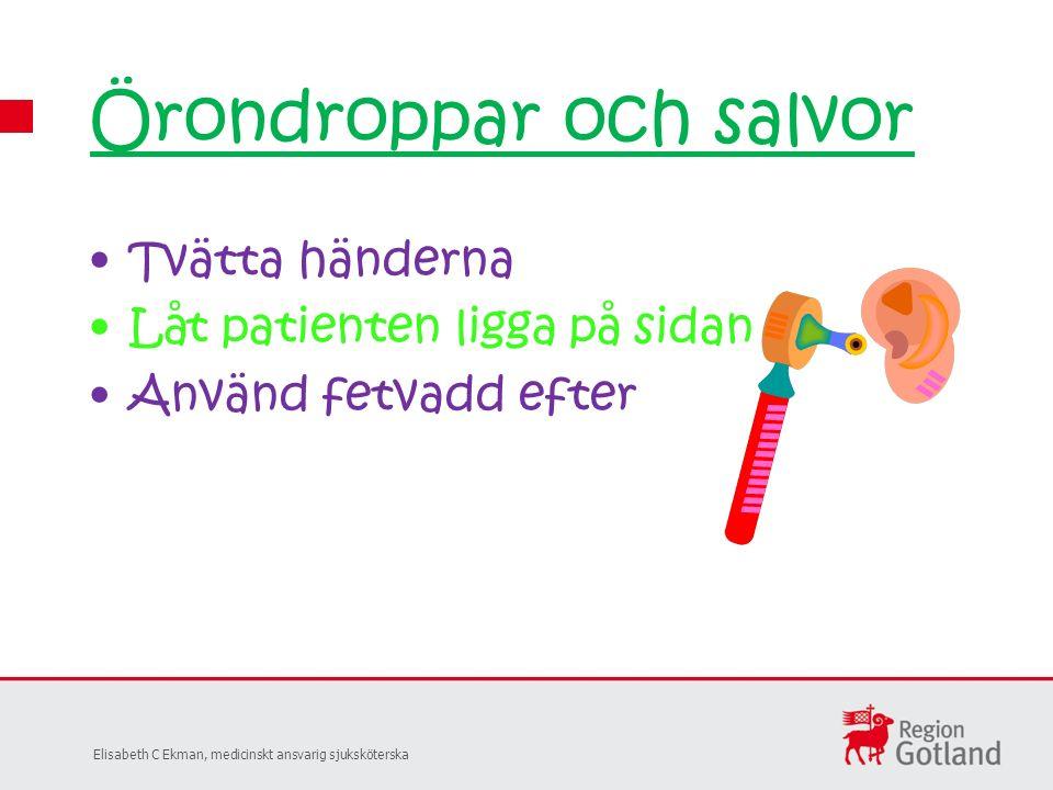Tvätta händerna Låt patienten ligga på sidan Använd fetvadd efter Örondroppar och salvor Elisabeth C Ekman, medicinskt ansvarig sjuksköterska
