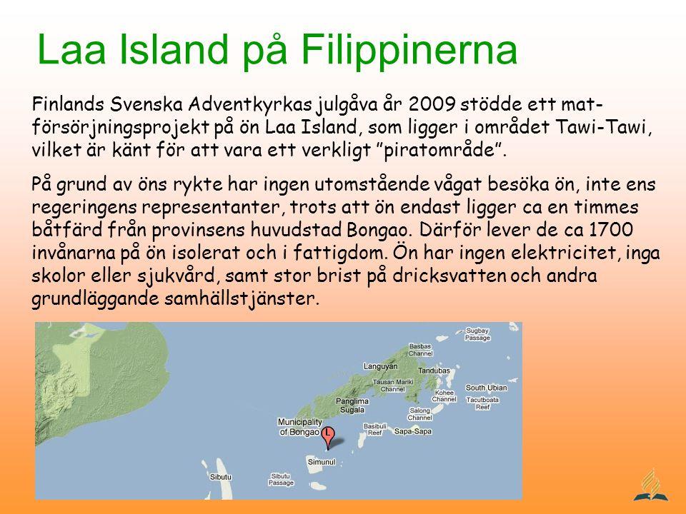 Laa Island på Filippinerna Finlands Svenska Adventkyrkas julgåva år 2009 stödde ett mat- försörjningsprojekt på ön Laa Island, som ligger i området Tawi-Tawi, vilket är känt för att vara ett verkligt piratområde .