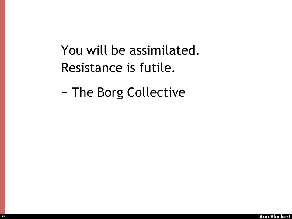 28 You will be assimilated. Resistance is futile. − The Borg Collective Ann Blückert