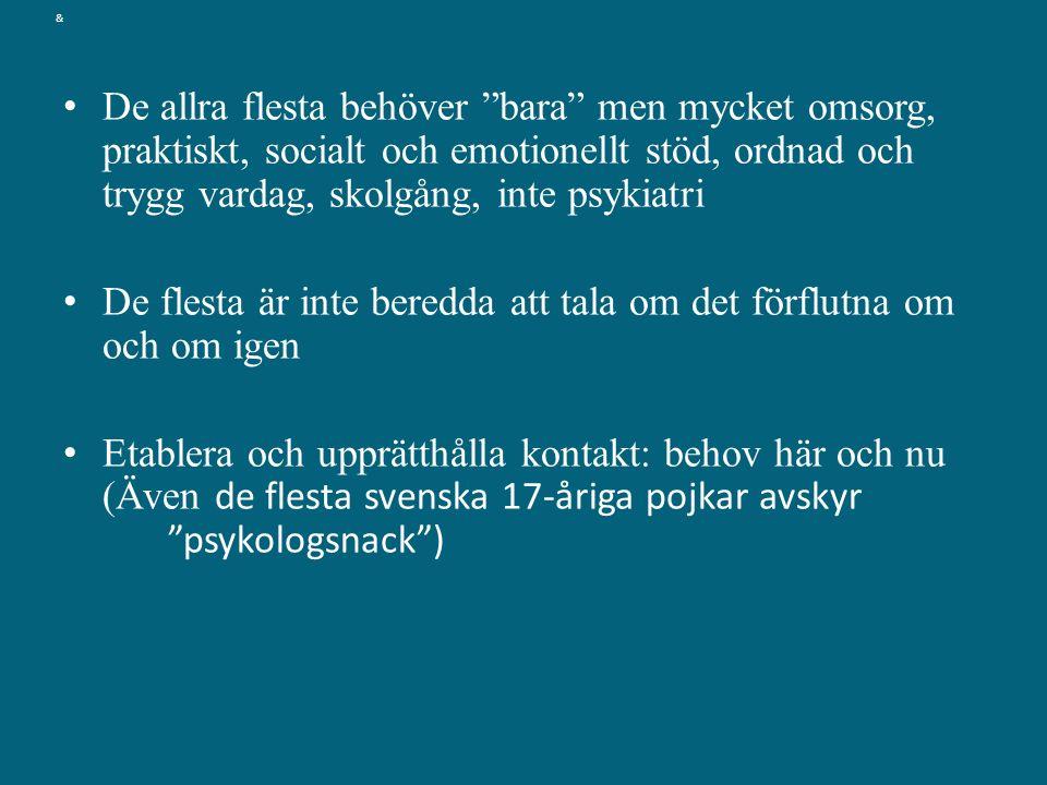 & De allra flesta behöver bara men mycket omsorg, praktiskt, socialt och emotionellt stöd, ordnad och trygg vardag, skolgång, inte psykiatri De flesta är inte beredda att tala om det förflutna om och om igen Etablera och upprätthålla kontakt: behov här och nu (Även de flesta svenska 17-åriga pojkar avskyr psykologsnack )