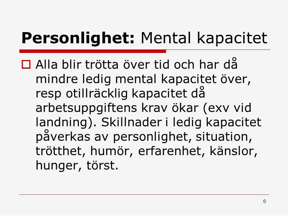6 Personlighet: Mental kapacitet  Alla blir trötta över tid och har då mindre ledig mental kapacitet över, resp otillräcklig kapacitet då arbetsuppgiftens krav ökar (exv vid landning).