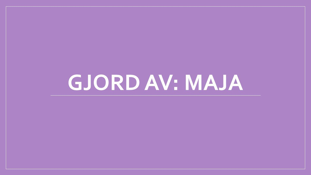 GJORD AV: MAJA
