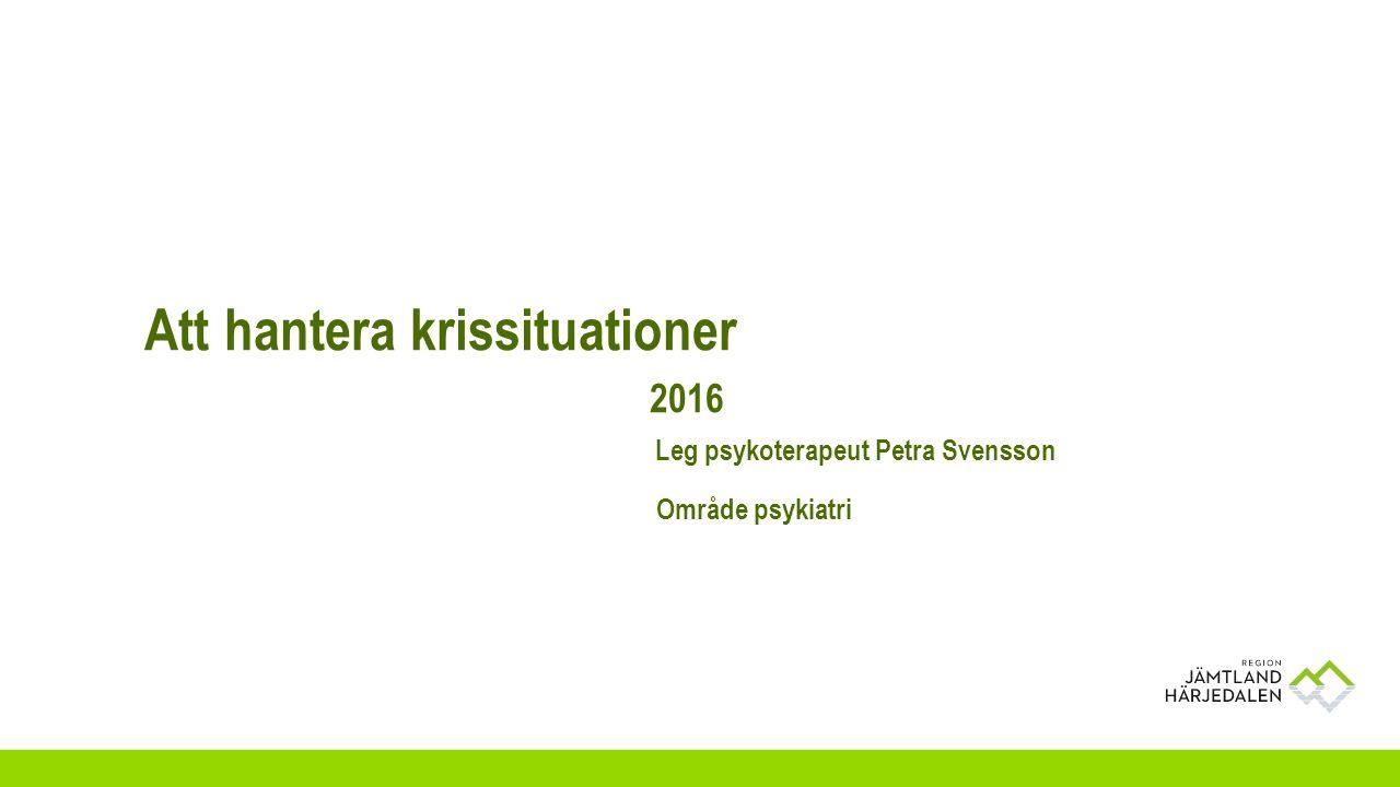 Att hantera krissituationer 2016 Leg psykoterapeut Petra Svensson Område psykiatri