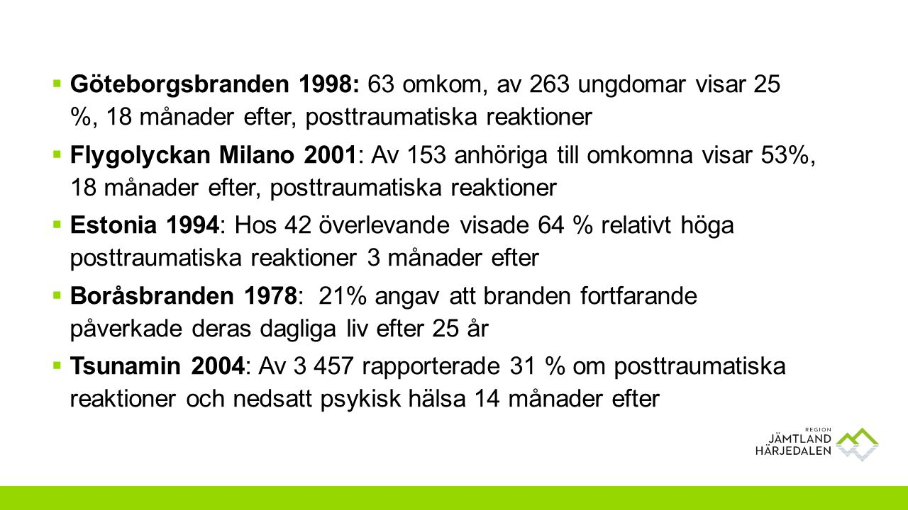  Göteborgsbranden 1998: 63 omkom, av 263 ungdomar visar 25 %, 18 månader efter, posttraumatiska reaktioner  Flygolyckan Milano 2001: Av 153 anhöriga till omkomna visar 53%, 18 månader efter, posttraumatiska reaktioner  Estonia 1994: Hos 42 överlevande visade 64 % relativt höga posttraumatiska reaktioner 3 månader efter  Boråsbranden 1978: 21% angav att branden fortfarande påverkade deras dagliga liv efter 25 år  Tsunamin 2004: Av 3 457 rapporterade 31 % om posttraumatiska reaktioner och nedsatt psykisk hälsa 14 månader efter