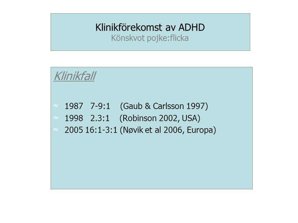 Klinikförekomst av ADHD Könskvot pojke:flicka Klinikfall ≈ 1987 7-9:1 (Gaub & Carlsson 1997) ≈ 1998 2.3:1 (Robinson 2002, USA) ≈ 2005 16:1-3:1 (Nøvik et al 2006, Europa)