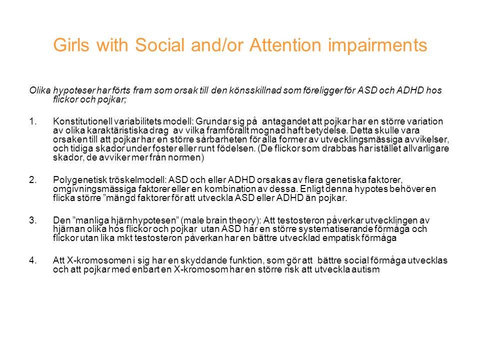 Girls with Social and/or Attention impairments Olika hypoteser har förts fram som orsak till den könsskillnad som föreligger för ASD och ADHD hos flickor och pojkar; 1.Konstitutionell variabilitets modell: Grundar sig på antagandet att pojkar har en större variation av olika karaktäristiska drag av vilka framförallt mognad haft betydelse.