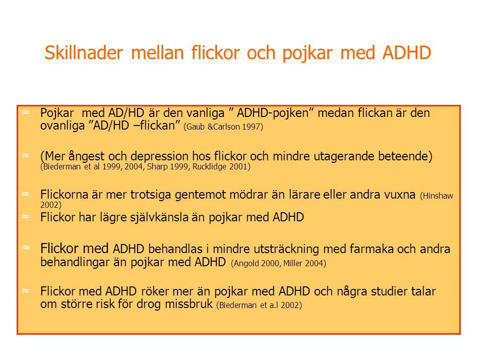 Skillnader mellan flickor och pojkar med ADHD ≈ Pojkar med AD/HD är den vanliga ADHD-pojken medan flickan är den ovanliga AD/HD –flickan (Gaub &Carlson 1997) ≈ (Mer ångest och depression hos flickor och mindre utagerande beteende) (Biederman et al 1999, 2004, Sharp 1999, Rucklidge 2001) ≈ Flickorna är mer trotsiga gentemot mödrar än lärare eller andra vuxna (Hinshaw 2002) ≈ Flickor har lägre självkänsla än pojkar med ADHD ≈ Flickor med ADHD behandlas i mindre utsträckning med farmaka och andra behandlingar än pojkar med ADHD (Angold 2000, Miller 2004) ≈ Flickor med ADHD röker mer än pojkar med ADHD och några studier talar om större risk för drog missbruk (Biederman et a.l 2002)