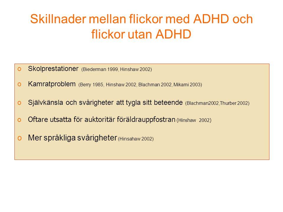 Skillnader mellan flickor med ADHD och flickor utan ADHD oSkolprestationer (Biederman 1999, Hinshaw 2002) oKamratproblem (Berry 1985, Hinshaw 2002, Blachman 2002, Mikami 2003) oSjälvkänsla och svårigheter att tygla sitt beteende (Blachman2002,Thurber 2002) oOftare utsatta för auktoritär föräldrauppfostran (Hinshaw 2002) oMer språkliga svårigheter (Hinsahaw 2002)