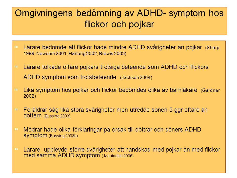 Omgivningens bedömning av ADHD- symptom hos flickor och pojkar ≈Lärare bedömde att flickor hade mindre ADHD svårigheter än pojkar (Sharp 1999, Newcorn 2001, Hartung 2002, Brewis 2003) ≈Lärare tolkade oftare pojkars trotsiga beteende som ADHD och flickors ADHD symptom som trotsbeteende (Jackson 2004) ≈Lika symptom hos pojkar och flickor bedömdes olika av barnläkare (Gardner 2002) ≈Föräldrar såg lika stora svårigheter men utredde sonen 5 ggr oftare än dottern (Bussing 2003) ≈Mödrar hade olika förklaringar på orsak till döttrar och söners ADHD symptom (Bussing 2003b) ≈Lärare upplevde större svårigheter att handskas med pojkar än med flickor med samma ADHD symptom ( Maniadaki 2006)