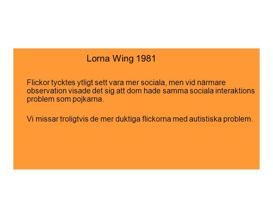 Lorna Wing 1981 * Flickor tycktes ytligt sett vara mer sociala, men vid närmare observation visade det sig att dom hade samma sociala interaktions problem som pojkarna.