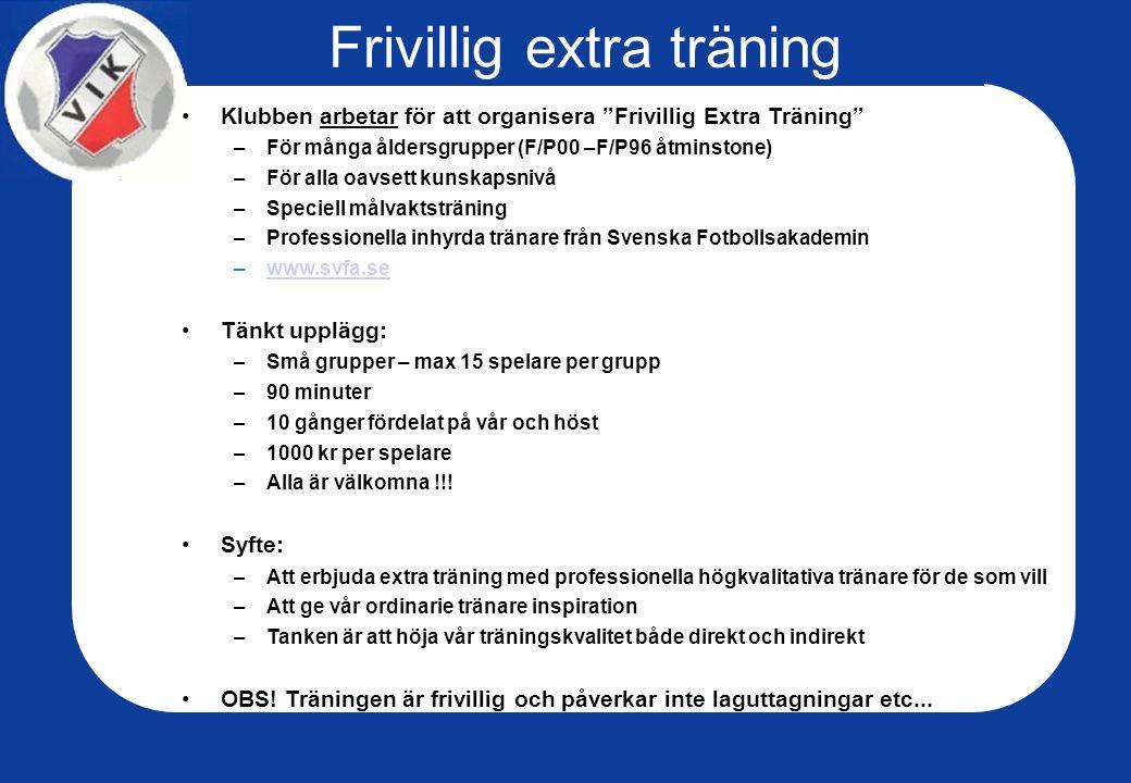 Frivillig extra träning Klubben arbetar för att organisera Frivillig Extra Träning –För många åldersgrupper (F/P00 –F/P96 åtminstone) –För alla oavsett kunskapsnivå –Speciell målvaktsträning –Professionella inhyrda tränare från Svenska Fotbollsakademin –www.svfa.sewww.svfa.se Tänkt upplägg: –Små grupper – max 15 spelare per grupp –90 minuter –10 gånger fördelat på vår och höst –1000 kr per spelare –Alla är välkomna !!.