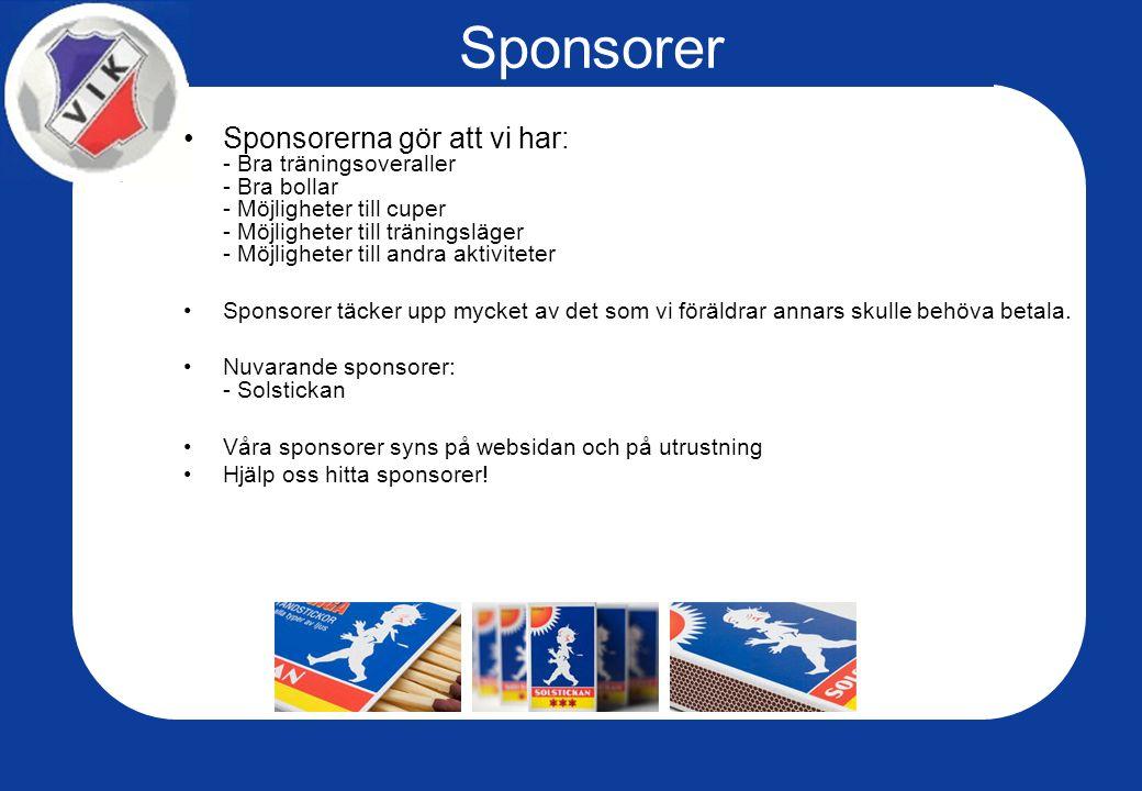 Sponsorer Sponsorerna gör att vi har: - Bra träningsoveraller - Bra bollar - Möjligheter till cuper - Möjligheter till träningsläger - Möjligheter till andra aktiviteter Sponsorer täcker upp mycket av det som vi föräldrar annars skulle behöva betala.