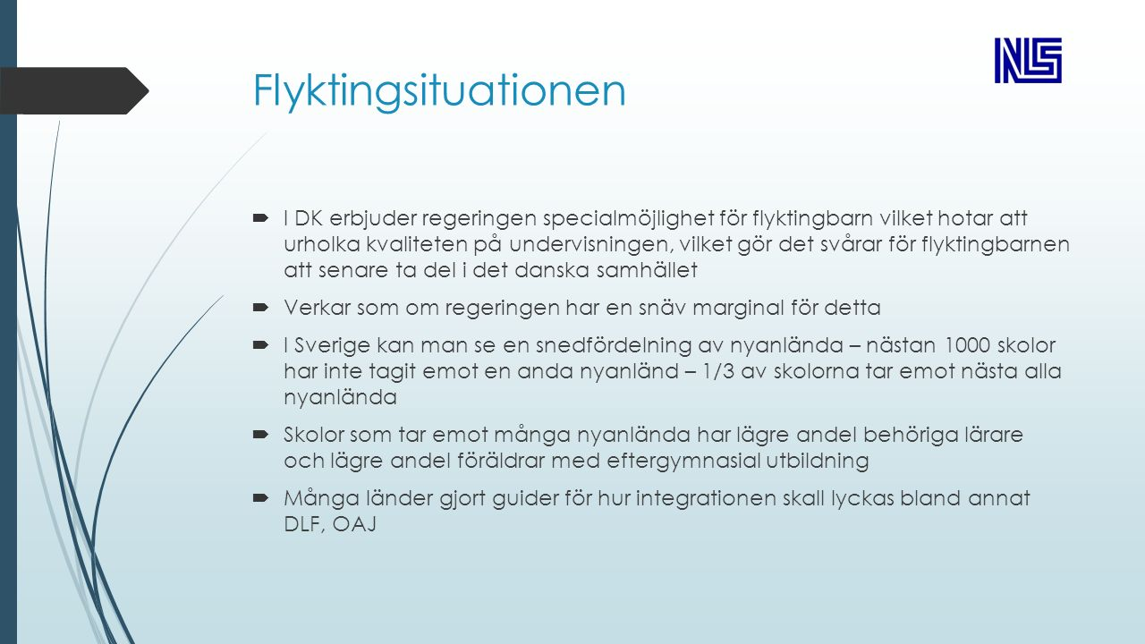 Flyktingsituationen  I DK erbjuder regeringen specialmöjlighet för flyktingbarn vilket hotar att urholka kvaliteten på undervisningen, vilket gör det svårar för flyktingbarnen att senare ta del i det danska samhället  Verkar som om regeringen har en snäv marginal för detta  I Sverige kan man se en snedfördelning av nyanlända – nästan 1000 skolor har inte tagit emot en anda nyanländ – 1/3 av skolorna tar emot nästa alla nyanlända  Skolor som tar emot många nyanlända har lägre andel behöriga lärare och lägre andel föräldrar med eftergymnasial utbildning  Många länder gjort guider för hur integrationen skall lyckas bland annat DLF, OAJ