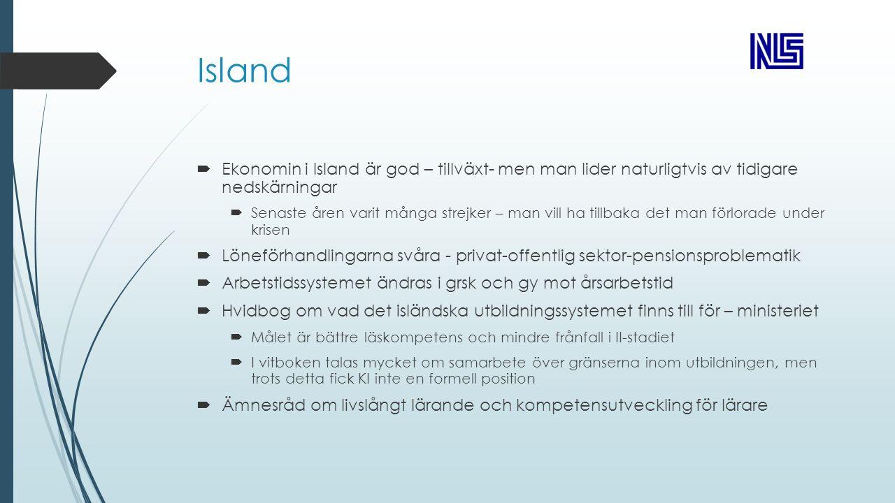 Island  Ekonomin i Island är god – tillväxt- men man lider naturligtvis av tidigare nedskärningar  Senaste åren varit många strejker – man vill ha tillbaka det man förlorade under krisen  Löneförhandlingarna svåra - privat-offentlig sektor-pensionsproblematik  Arbetstidssystemet ändras i grsk och gy mot årsarbetstid  Hvidbog om vad det isländska utbildningssystemet finns till för – ministeriet  Målet är bättre läskompetens och mindre frånfall i II-stadiet  I vitboken talas mycket om samarbete över gränserna inom utbildningen, men trots detta fick KI inte en formell position  Ämnesråd om livslångt lärande och kompetensutveckling för lärare