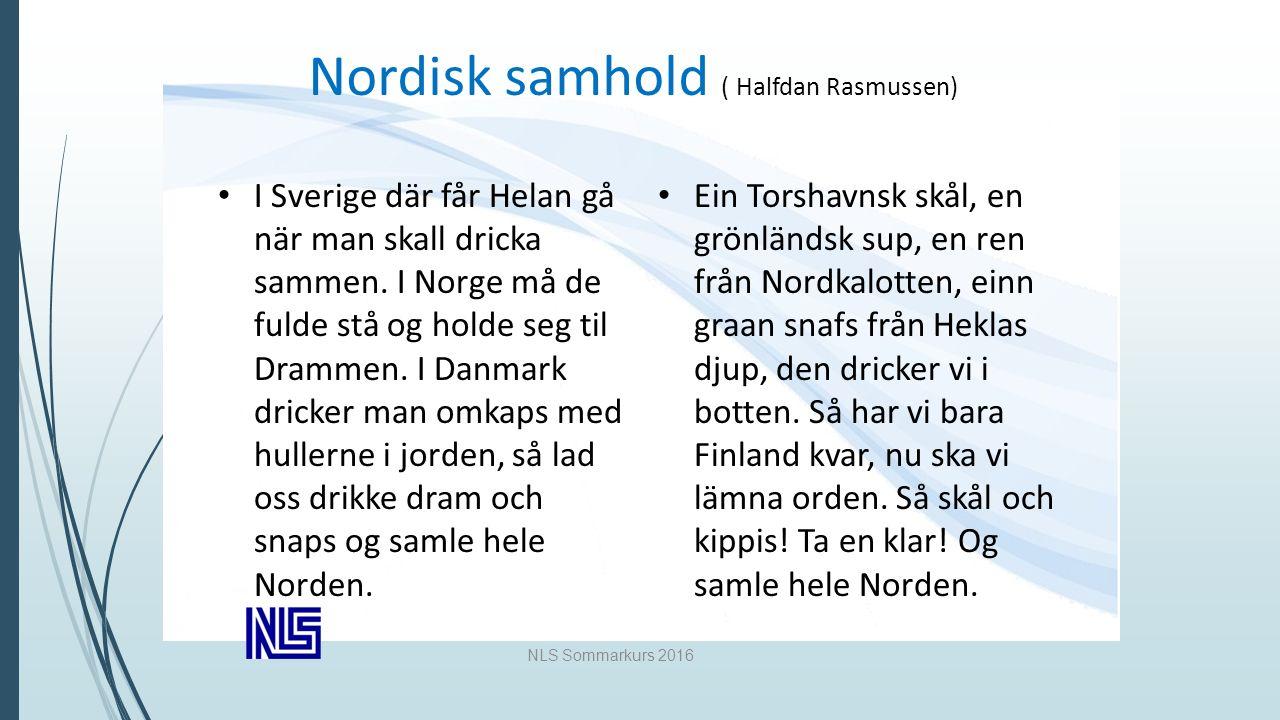 NLS Sommarkurs 2016 Nordisk samhold ( Halfdan Rasmussen) I Sverige där får Helan gå när man skall dricka sammen.