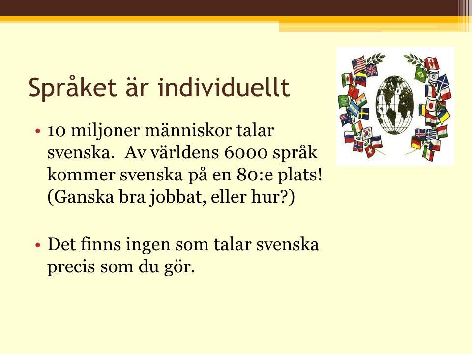 Språket är individuellt 10 miljoner människor talar svenska. Av världens 6000 språk kommer svenska på en 80:e plats! (Ganska bra jobbat, eller hur?) D