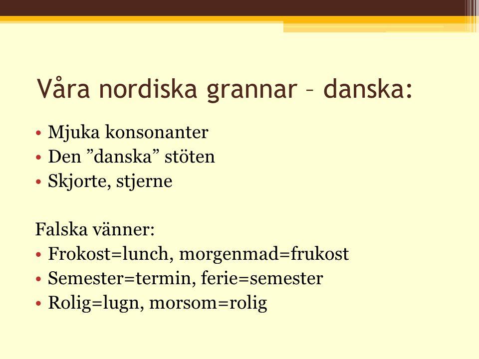 Våra nordiska grannar – danska: Mjuka konsonanter Den danska stöten Skjorte, stjerne Falska vänner: Frokost=lunch, morgenmad=frukost Semester=termin, ferie=semester Rolig=lugn, morsom=rolig
