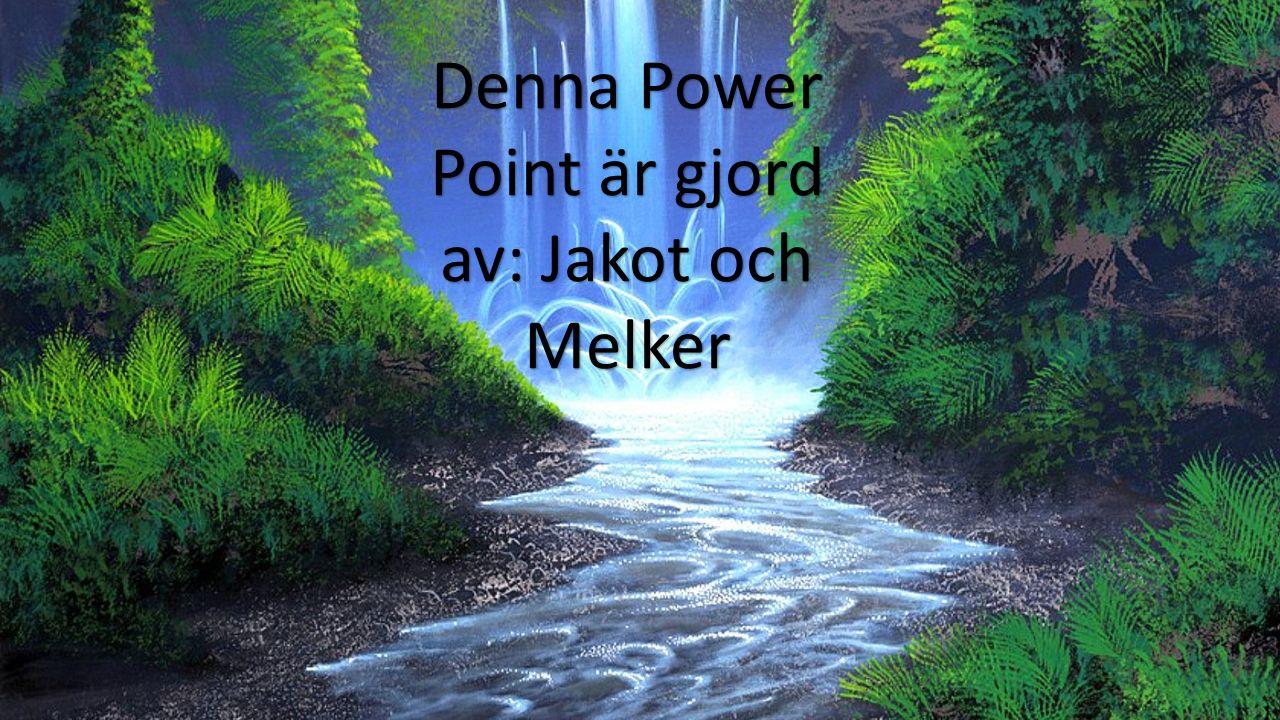 Denna Power Point är gjord av: Jakot och Melker