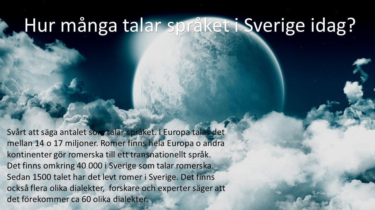 Hur många talar språket i Sverige idag? Svårt att säga antalet som talar språket. I Europa talas det mellan 14 o 17 miljoner. Romer finns hela Europa