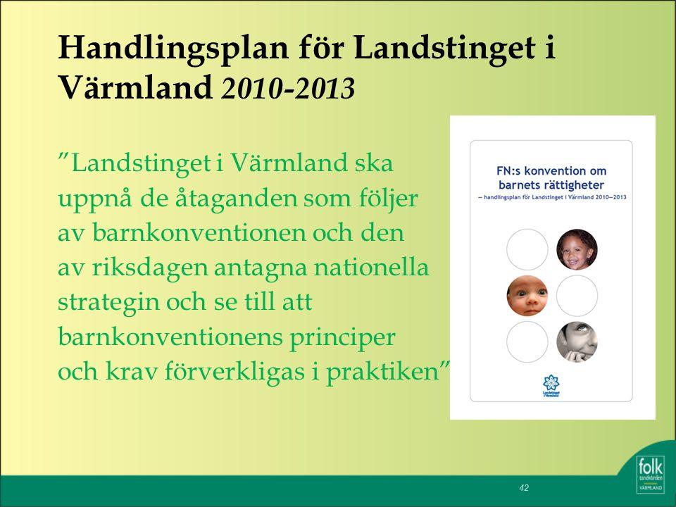 Handlingsplan för Landstinget i Värmland 2010-2013 Landstinget i Värmland ska uppnå de åtaganden som följer av barnkonventionen och den av riksdagen antagna nationella strategin och se till att barnkonventionens principer och krav förverkligas i praktiken 42