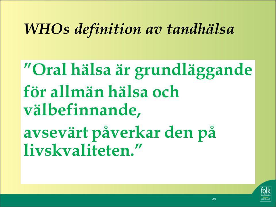 WHOs definition av tandhälsa Oral hälsa är grundläggande för allmän hälsa och välbefinnande, avsevärt påverkar den på livskvaliteten. 45