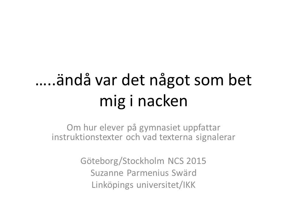 …..ändå var det något som bet mig i nacken Om hur elever på gymnasiet uppfattar instruktionstexter och vad texterna signalerar Göteborg/Stockholm NCS 2015 Suzanne Parmenius Swärd Linköpings universitet/IKK