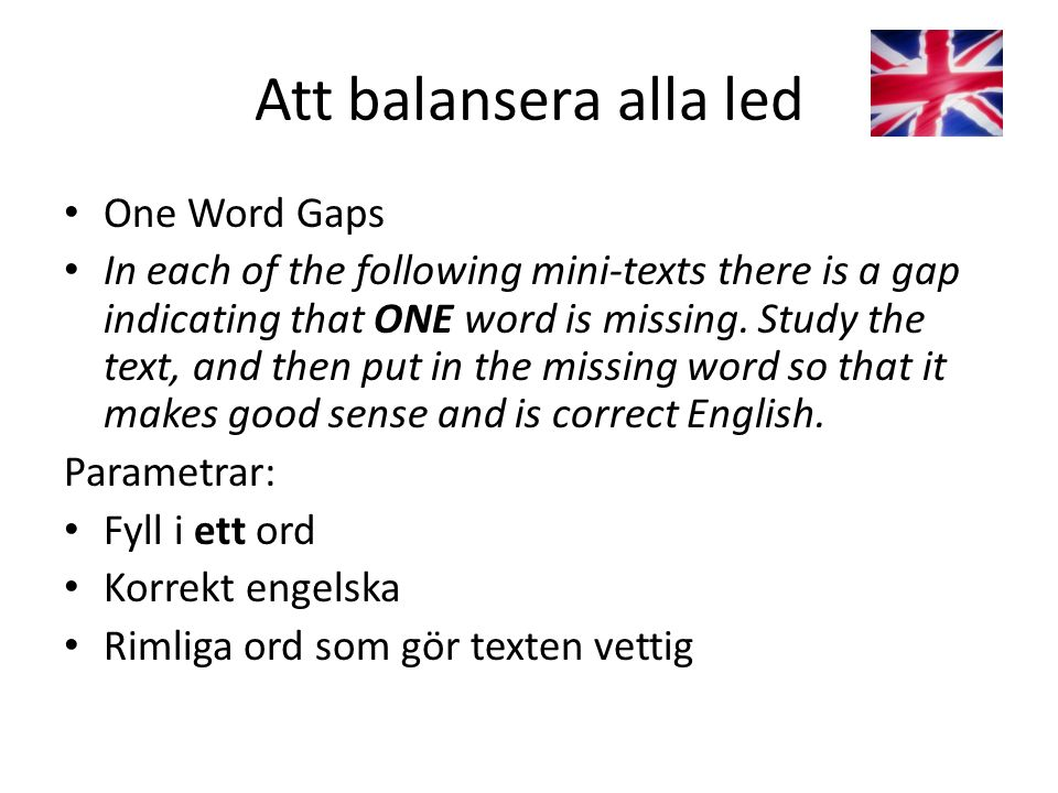 Att balansera alla led One Word Gaps In each of the following mini-texts there is a gap indicating that ONE word is missing. Study the text, and then