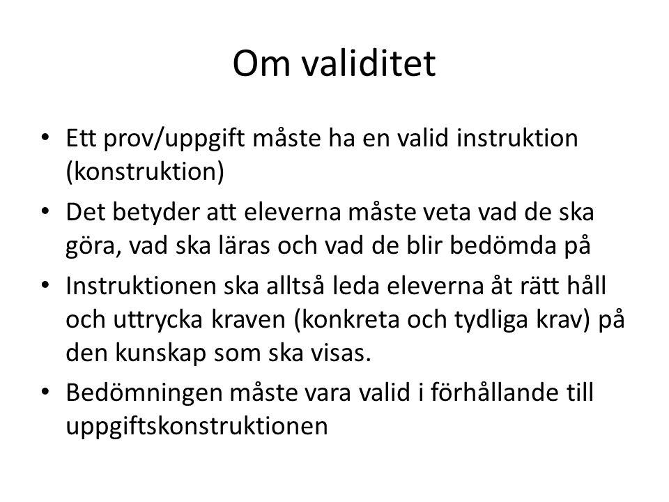 Om validitet Ett prov/uppgift måste ha en valid instruktion (konstruktion) Det betyder att eleverna måste veta vad de ska göra, vad ska läras och vad de blir bedömda på Instruktionen ska alltså leda eleverna åt rätt håll och uttrycka kraven (konkreta och tydliga krav) på den kunskap som ska visas.