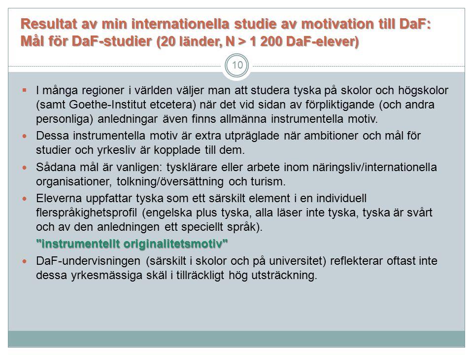 Resultat av min internationella studie av motivation till DaF: Mål för DaF-studier (20 länder, N > 1 200 DaF-elever)  I många regioner i världen väljer man att studera tyska på skolor och högskolor (samt Goethe-Institut etcetera) när det vid sidan av förpliktigande (och andra personliga) anledningar även finns allmänna instrumentella motiv.