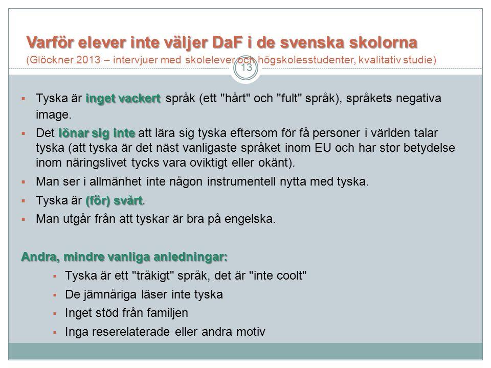 Varför elever inte väljerDaF i de svenska skolorna Varför elever inte väljer DaF i de svenska skolorna (Glöckner 2013 – intervjuer med skolelever och högskolesstudenter, kvalitativ studie) inget vackert  Tyska är inget vackert språk (ett hårt och fult språk), språkets negativa image.