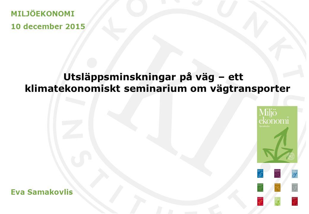 MILJÖEKONOMI 10 december 2015 Utsläppsminskningar på väg – ett klimatekonomiskt seminarium om vägtransporter Eva Samakovlis