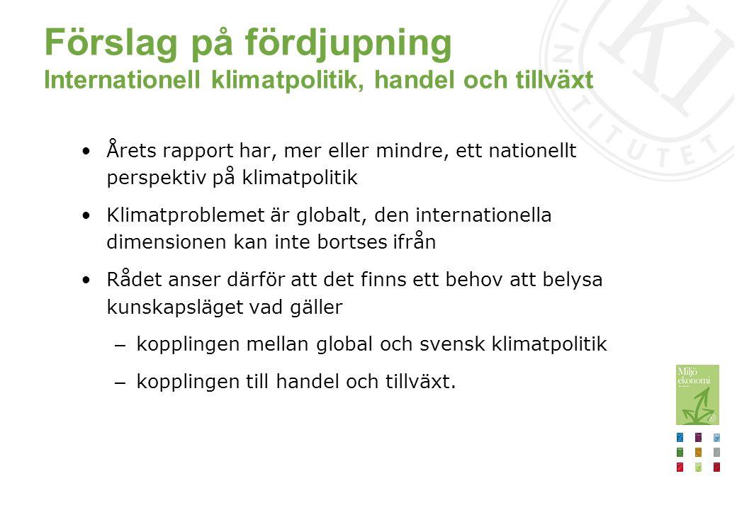Förslag på fördjupning Internationell klimatpolitik, handel och tillväxt Årets rapport har, mer eller mindre, ett nationellt perspektiv på klimatpolitik Klimatproblemet är globalt, den internationella dimensionen kan inte bortses ifrån Rådet anser därför att det finns ett behov att belysa kunskapsläget vad gäller – kopplingen mellan global och svensk klimatpolitik – kopplingen till handel och tillväxt.
