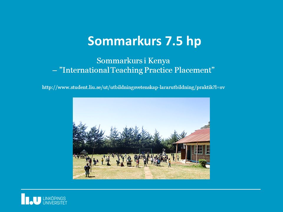 Sommarkurs 7.5 hp Sommarkurs i Kenya – International Teaching Practice Placement http://www.student.liu.se/ut/utbildningsvetenskap-lararutbildning/praktik l=sv