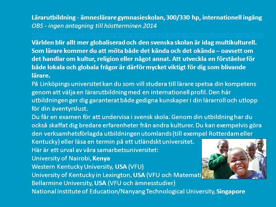 Lärarutbildning - ämneslärare gymnasieskolan, 300/330 hp, internationell ingång OBS - ingen antagning till höstterminen 2014 https://www.liu.se/utbildning/program/amneslarare-gy/internationell-ingang l=sv Världen blir allt mer globaliserad och den svenska skolan är idag multikulturell.